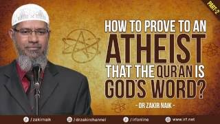 HOW TO PROVE TO AN ATHEIST THAT THE QUR'AN IS GOD'S WORD? PART - 2   DR ZAKIR NAIK