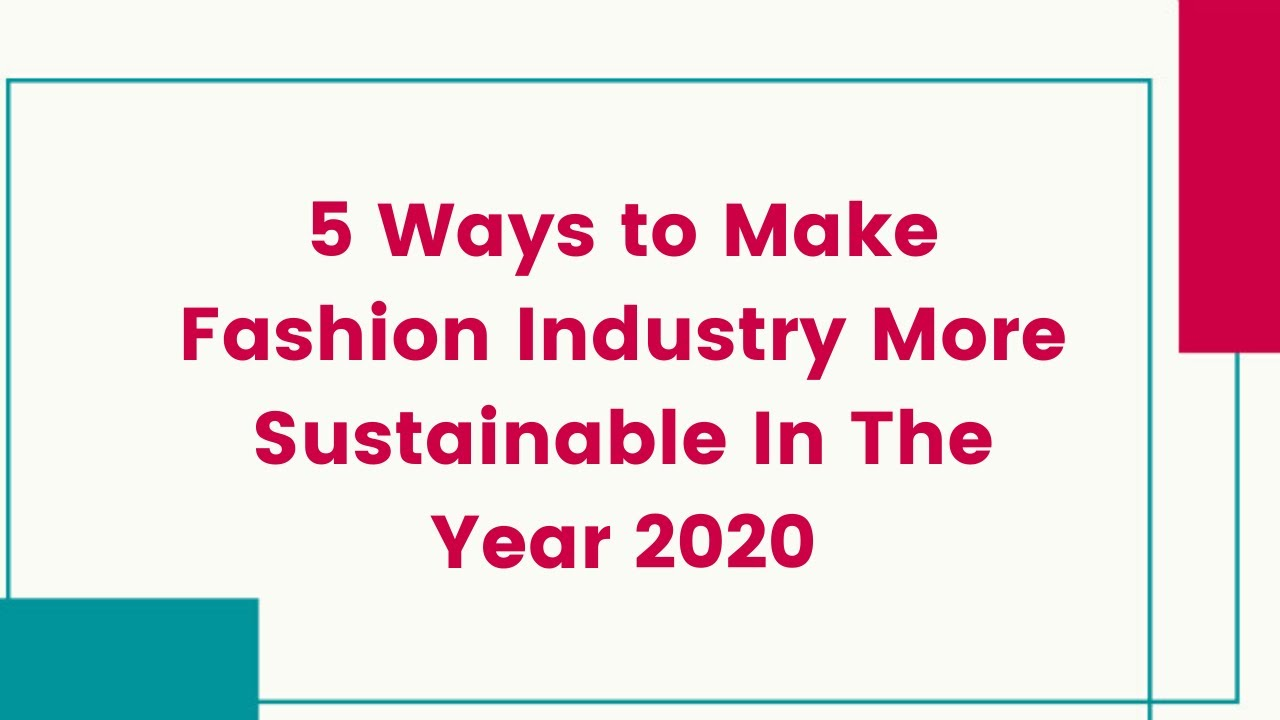 5 Ways to Make Fashion Industry More Sustainable In The Year 2020