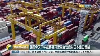 [中国财经报道]韩国今天下午或将召开紧急会议应对日本出口管制| CCTV财经