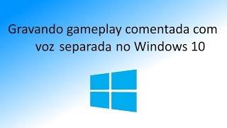 Gravando game play comentada com a voz separada no Windows 10
