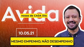 MESMO EMPENHO, NÃO DESEMPENHO - 10/05/21
