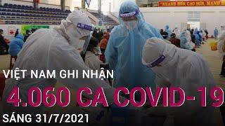 Sáng 31/7: Việt Nam có 4.060 ca mắc Covid-19, TP Hồ Chí Minh ghi nhận 2.503 ca | VTC Now