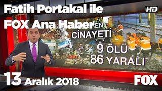 13 Aralık 2018 Fatih Portakal ile FOX Ana Haber