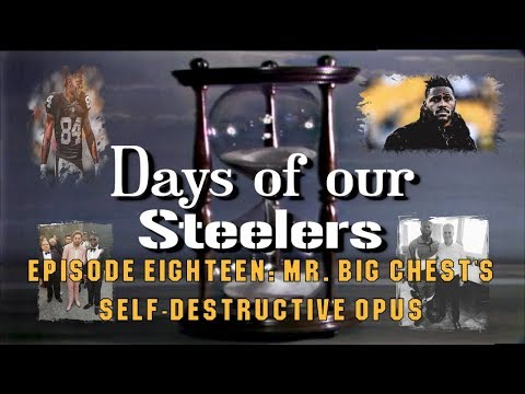 Days of our Steelers: Episode Eighteen - Mr. Big Chest's Self-Destructive Opus
