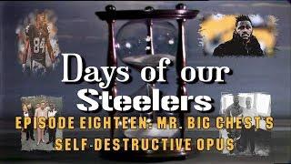Days of our Steelers: Episode Eighteen - Mr. Big Chest's Self-Destructive Opus