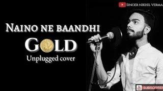 Naino Ne Baandhi - Full Song | Gold | Akshay Kumar | Yasser desai | Nikhil Verma | Cover song