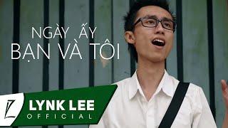 Lynk Lee - Ngày ấy bạn và tôi (Official MV)
