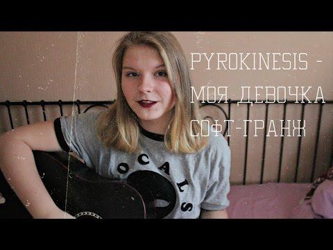 Смотреть клип pyrokinesis - моя девочка софт-гранж  (cover) онлайн бесплатно в качестве