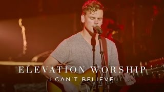 I Can't Believe | Live | Elevation Worship