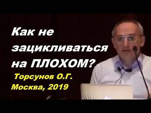 Как не зацикливаться на ПЛОХОМ? Торсунов О.Г. Москва, 2019