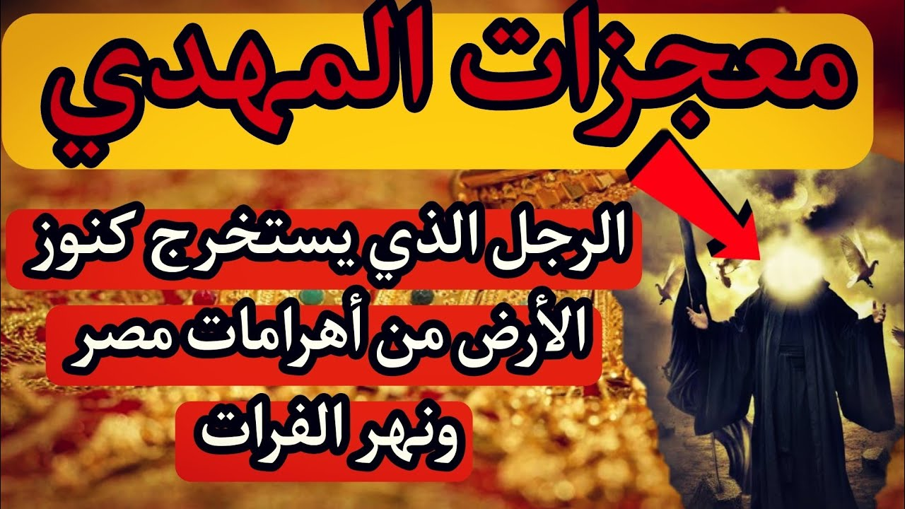 المهدي المنتظر الرجل الذي يستخرج كنوز الأرض من أهرامات مصر ونهر الفرات كنوز الذهب والفضة وجبل الذهب