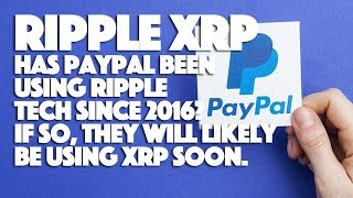 Ripple XRP: Has PayPal Been Using Ripple Tech Since 2016? If So, They Will Likely Be Using XRP Soon