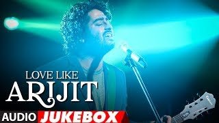 Love Like Arijit Singh | Latest Bollywood Songs | Hindi Songs 2018 | AUDIO JUKEBOX
