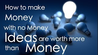 How To Make Money With No Money - Ideas Are Worth More