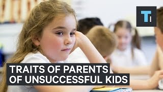 Things that parents of unsuccessful kids have in common