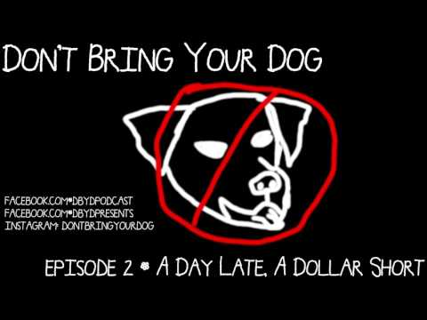 Don't Bring Your Dog Episode 2 - A Day Late, A Dollar Short