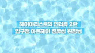 헤어아티스트 인터뷰 2탄 -정유심 원장님편(압구정 아트…
