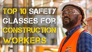 Top 10 Best Safety Glasses for Construction Workers