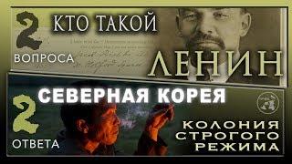 КТО ТАКОЙ ЛЕНИН / СЕВЕРНАЯ КОРЕЯ колония строгого режима. / 2 вопроса - 2ответа /