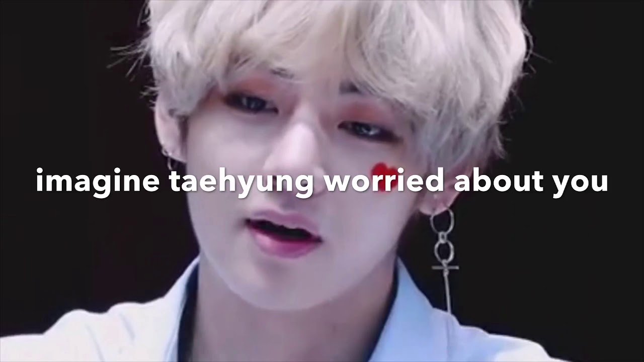 BTS | imagine taehyung worried about you