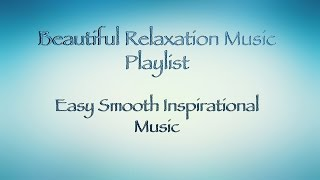 Beautiful Relaxation Music - easy smooth inspirational Music Playlist