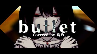bullet / Cö shu Nie Covered by 鹿乃