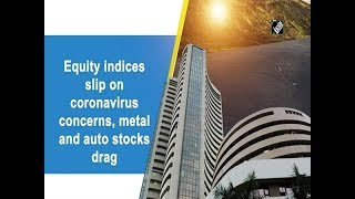 Equity indices slip on coronavirus concerns, metal and auto stocks drag