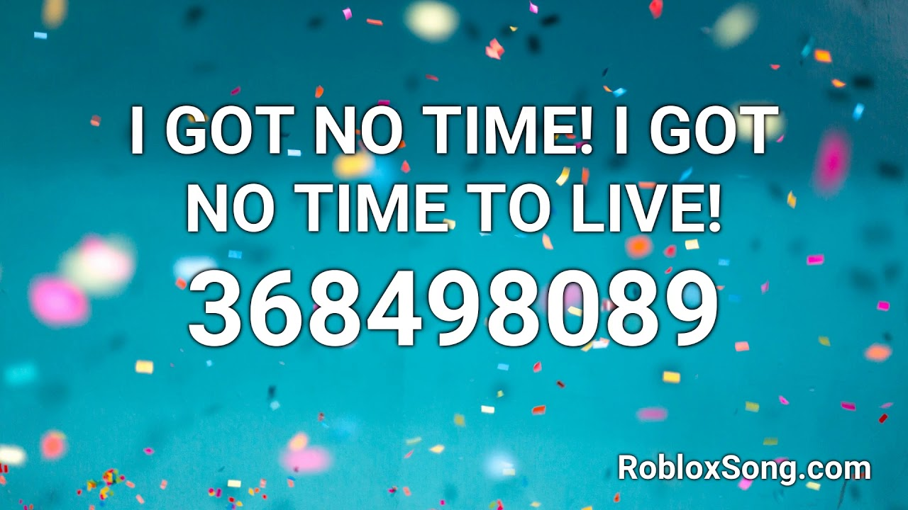 I Got No Time I Got No Time To Live Roblox Id Roblox Music Code Youtube