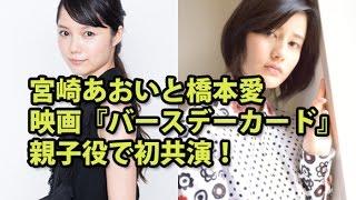 橋本愛と宮崎あおいが、10月公開の映画『バースデーカード』で初共演を...