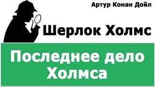 АРТУР КОНАН ДОЙЛ - ШЕРЛОК ХОЛМС (ПОСЛЕДНЕЕ ДЕЛО ХОЛМСА)