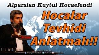 Hocalar Tevhidi Anlatmalıdır !! Alparslan KUYTUL Hocaefendi