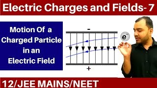 Electric Charges and Fields 07 | Electric Field 4 : Motion of a Charge Particle in an Electric Field