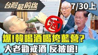 【台灣最前線】爆!韓喝酒喝垮藍營?大老勸戒酒 反被嗆!2019.07.30(上)