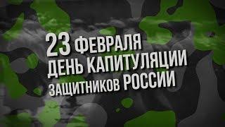 23 ФЕВРАЛЯ - ДЕНЬ КАПИТУЛЯЦИИ ЗАЩИТНИКОВ РОССИИ