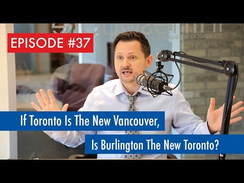 Episode 37: If Toronto is the new Vancouver, Is Burlington the new Toronto?