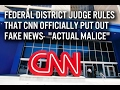 """Federal District Judge Declares CNN Is Fake News - """"Actual Malice"""""""