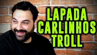 LAPADA | CARLINHOS TROLL