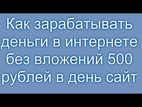 Как зарабатывать деньги в интернете без вложений 500 рублей в день сайт