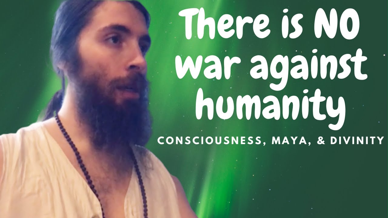 There is NO War Against Humanity - Consciousness, Maya & Divinity