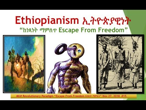"MU# Ethiopianism Paradigm II ኢትዮጵያዊነት  ""Escape From Freedom ከነጻነት ማምለጥ"" Nov 27. 2018  #15"