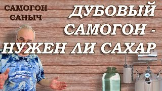 ДУБОВЫЙ САМОГОН. А нужен ли сахар? / Самогон Саныч