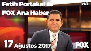 17 Ağustos 2017 Fatih Portakal ile FOX Ana Haber
