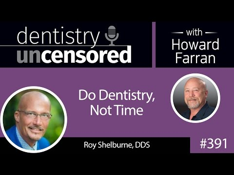 391 Do Dentistry, Not Time with Roy Shelburne : Dentistry Uncensored with Howard Farran