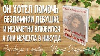 Моя любимая БОМЖиха. Рассказ о любви. Ирина Кудряшова