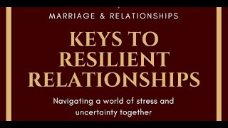 Keys to Resilent Relationships: Navigating a world of stress and uncertainty together