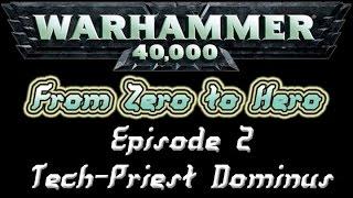 Warhammer 40k: Zero To Hero - Episode 2 Tech-priest Dominus