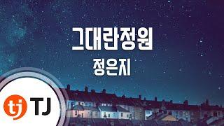 [TJ노래방] 그대란정원(힘쎈여자도봉순OST) - 정은지 / TJ Karaoke