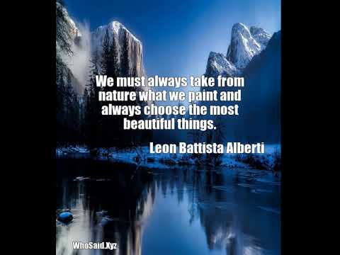 Leon Battista Alberti: We must always take from nature what we paint and alway......