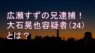 【スカッとする話】 広瀬すずの兄逮捕!大石晃也容疑者(24)とは? 大石晃也 検索動画 11