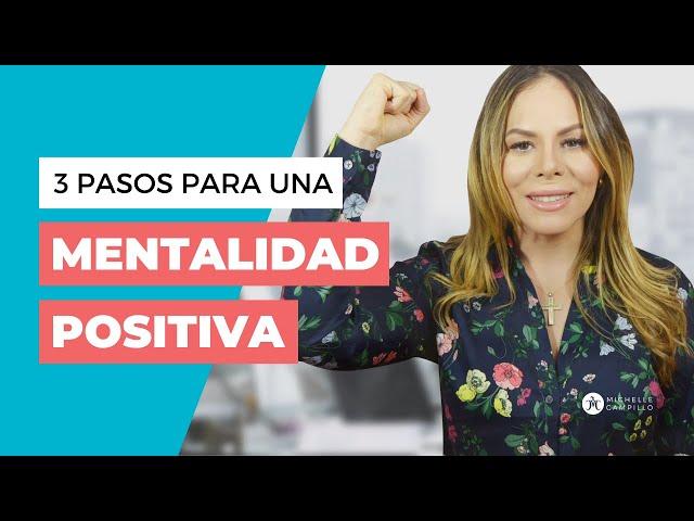3 PASOS PARA UNA MENTALIDAD POSITIVA | Michelle Campillo